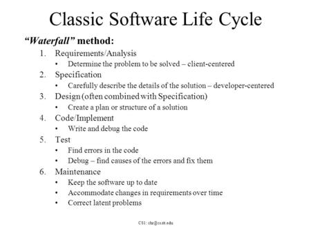 "CS1: Classic Software Life Cycle ""Waterfall"" method: 1.Requirements/Analysis Determine the problem to be solved – client-centered 2.Specification."