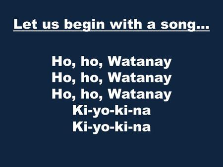 Ho, ho, Watanay Ho, ho, Watanay Ho, ho, Watanay Ki-yo-ki-na Ki-yo-ki-na  Let us begin with a song…