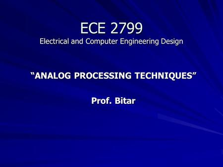 "ECE 2799 Electrical and Computer Engineering Design ""ANALOG PROCESSING TECHNIQUES"" Prof. Bitar."