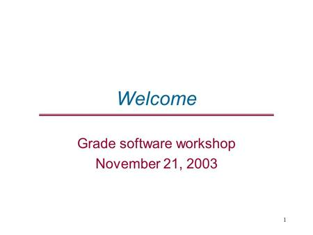 1 Welcome Grade software workshop November 21, 2003.