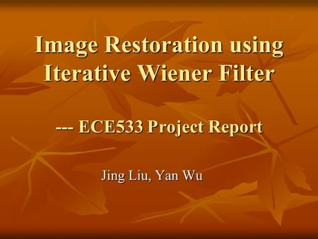 Image Restoration using Iterative Wiener Filter --- ECE533 Project Report Jing Liu, Yan Wu.