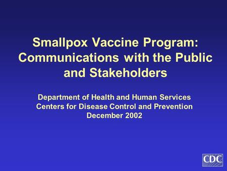 Smallpox Vaccine Program: Communications with the Public and Stakeholders Department of Health and Human Services Centers for Disease Control and Prevention.