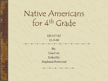 Native Americans for 4 th Grade ED 417-02 11-9-00 By: Lisa Cox Erika Ely Stephanie Portwood.