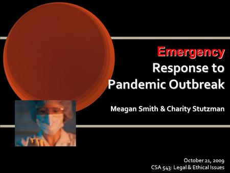 Emergency Response to Pandemic Outbreak Meagan Smith & Charity Stutzman October 21, 2009 CSA 543: Legal & Ethical Issues.