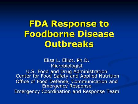 FDA Response to Foodborne Disease Outbreaks Elisa L. Elliot, Ph.D. Microbiologist U.S. Food and Drug Administration Center for Food Safety and Applied.