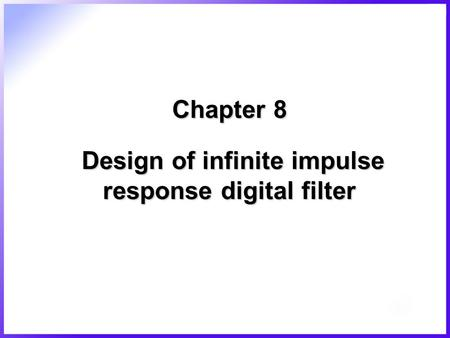 Chapter 8 Design of infinite impulse response digital filter.