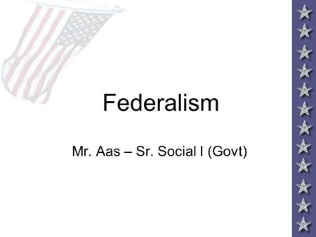 Federalism Mr. Aas – Sr. Social I (Govt). Why Federalism? –FEDERALISM – Federal and State Govt divide their powers –Ex. – federal taxes and state taxes.