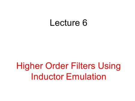Lecture 6 Higher Order Filters Using Inductor Emulation.