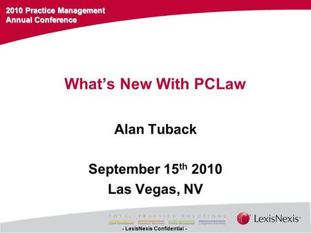 2010 Practice Management Annual Conference - LexisNexis Confidential - What's New With PCLaw Alan Tuback September 15 th 2010 Las Vegas, NV.