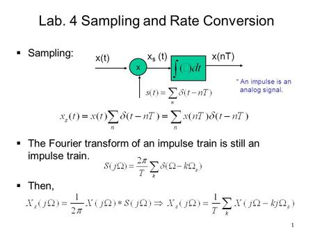 1 Lab. 4 Sampling and Rate Conversion  Sampling:  The Fourier transform of an impulse train is still an impulse train.  Then, x x(t) x s (t)x(nT) *