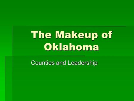 The Makeup of Oklahoma Counties and Leadership. Oklahoma Counties  Where did the counties get their name? -Indian Tribes  What is a county seat? – City.