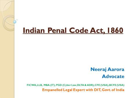 Indian Penal Code Act, 1860 Neeraj Aarora Advocate FICWA, LLB, MBA (IT), PGD (Cyber Law, DLTA & ADR), CFE (USA), BCFE (USA) Empanelled Legal Expert with.