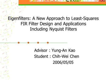 Eigenfilters: A New Approach to Least-Squares FIR Filter Design and Applications Including Nyquist Filters Advisor : Yung-An Kao Student : Chih-Wei Chen.