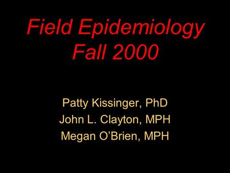 Field Epidemiology Fall 2000 Patty Kissinger, PhD John L. Clayton, MPH Megan O'Brien, MPH.