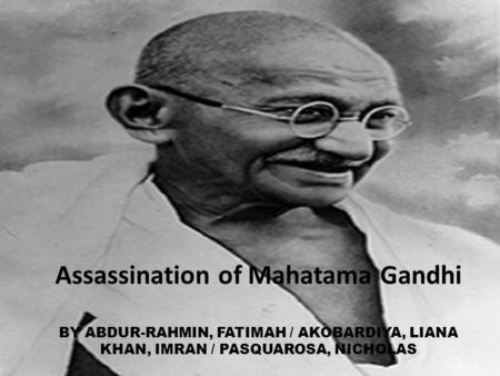Assassination of Mahatama Gandhi BY ABDUR-RAHMIN, FATIMAH / AKOBARDIYA, LIANA KHAN, IMRAN / PASQUAROSA, NICHOLAS.