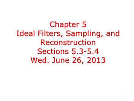 1 Chapter 5 Ideal Filters, Sampling, and Reconstruction Sections 5.3-5.4 Wed. June 26, 2013.