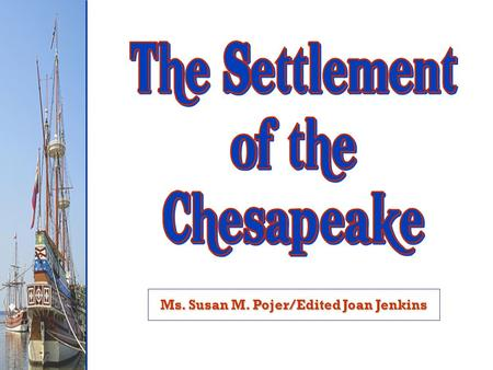 Ms. Susan M. Pojer/Edited Joan Jenkins. Objective To be able to describe pattern of colonization in the Chesapeake.