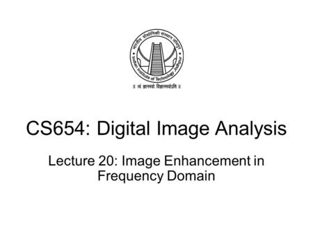CS654: Digital Image Analysis Lecture 20: Image Enhancement in Frequency Domain.