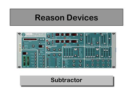 Reason Devices Subtractor. Oscillators Select Waveform The Subtractor has two oscillators that can be used as sound sources for your patches Tuning Mix: