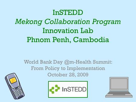 InSTEDD Mekong Collaboration Program Innovation Lab Phnom Penh, Cambodia World Bank Summit: From Policy to Implementation October 28, 2009.