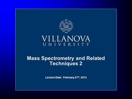 Lecture Date: February 27 th, 2012 Mass Spectrometry and Related Techniques 2.