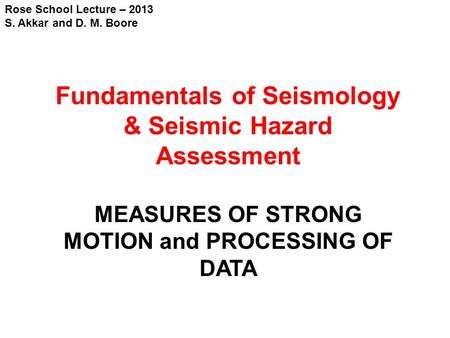 Rose School Lecture – 2013 S. Akkar and D. M. Boore Fundamentals of Seismology & Seismic Hazard Assessment MEASURES OF STRONG MOTION and PROCESSING OF.