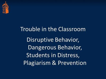 Trouble in the Classroom Disruptive Behavior, Dangerous Behavior, Students in Distress, Plagiarism & Prevention.