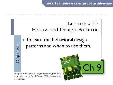 SWE 316: Software Design and Architecture Objectives Lecture # 15 Behavioral Design Patterns SWE 316: Software Design and Architecture  To learn the behavioral.