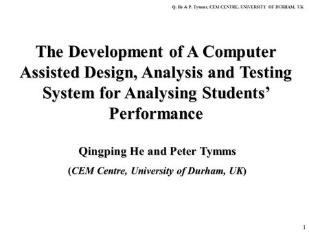 1 The Development of A Computer Assisted Design, Analysis and Testing System for Analysing Students' Performance Q. He & P. Tymms, CEM CENTRE, UNIVERSITY.