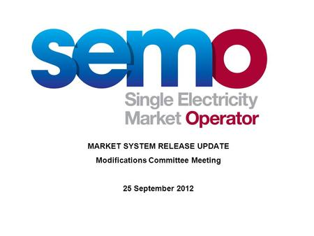 MARKET SYSTEM RELEASE UPDATE Modifications Committee Meeting 25 September 2012.