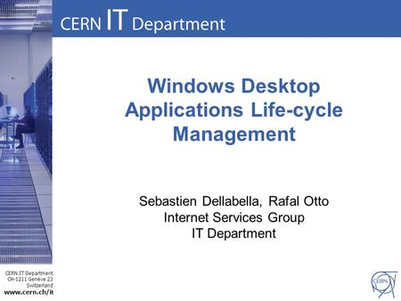CERN IT Department CH-1211 Genève 23 Switzerland www.cern.ch/i t Windows Desktop Applications Life-cycle Management Sebastien Dellabella, Rafal Otto Internet.