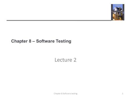 Chapter 8 – Software Testing Lecture 2 1Chapter 8 Software testing.