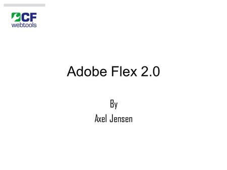 Adobe Flex 2.0 By Axel Jensen. Table of Contents Evolution of Computer Applications Advantages of Rich Internet Applications (RIA) Different RIA Technologies.