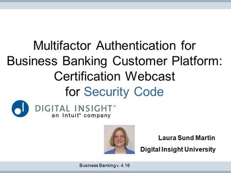 Multifactor Authentication for Business Banking Customer Platform: Certification Webcast for Security Code Laura Sund Martin Digital Insight University.