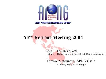 AP* Retreat Meeting 2004 Date:Fri. July 2 nd. 2004 Palace:Hilton International Hotel, Cairns, Australia Tommy Matsumoto, APNG Chair.