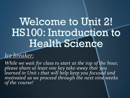 Welcome to Unit 2! HS100: Introduction to Health Science Ice breaker: While we wait for class to start at the top of the hour, please share at least one.