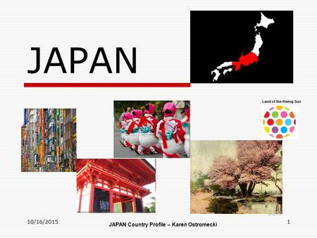 10/16/20151 JAPAN JAPAN Country Profile – Karen Ostromecki Land of the Rising Sun.