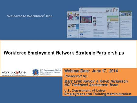 Welcome to Workforce 3 One U.S. Department of Labor Employment and Training Administration Webinar Date: June 17, 2014 Presented by: Mary Lynn ReVoir &