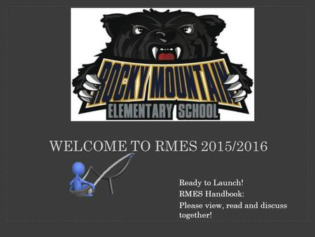 WELCOME TO RMES 2015/2016 Ready to Launch! RMES Handbook: Please view, read and discuss together!