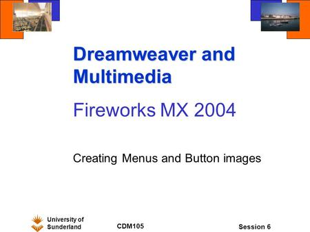 University of Sunderland CDM105 Session 6 Dreamweaver and Multimedia Fireworks MX 2004 Creating Menus and Button images.
