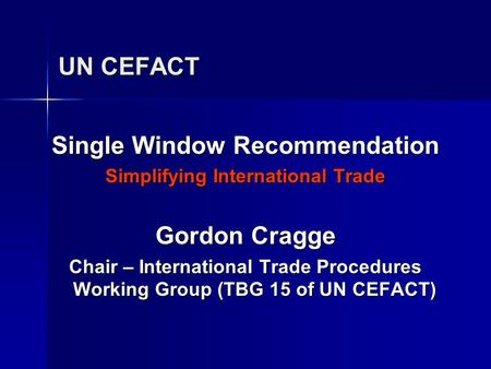 UN CEFACT Single Window Recommendation Simplifying International Trade Gordon Cragge Chair – International Trade Procedures Working Group (TBG 15 of UN.