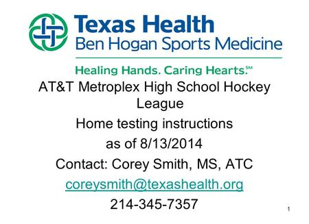 AT&T Metroplex High School Hockey League Home testing instructions as of 8/13/2014 Contact: Corey Smith, MS, ATC 214-345-7357.
