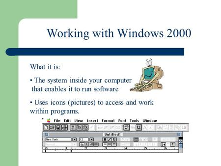 Working with Windows 2000 What it is: The system inside your computer that enables it to run software Uses icons (pictures) to access and work within programs.