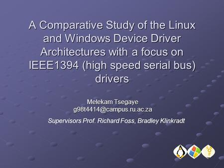A Comparative Study of the Linux and Windows Device Driver Architectures with a focus on IEEE1394 (high speed serial bus) drivers Melekam Tsegaye
