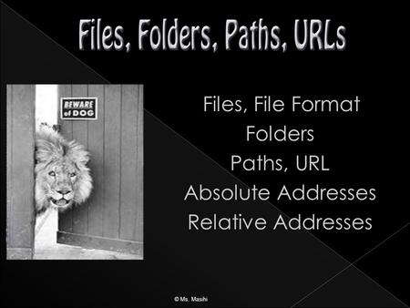 Files, File Format Folders Paths, URL Absolute Addresses Relative Addresses © Ms. Masihi.
