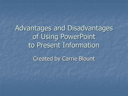 Advantages and Disadvantages of Using PowerPoint to Present Information Created by Carrie Blount.
