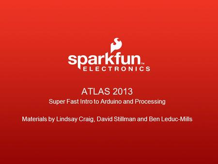 ATLAS 2013 Super Fast Intro to Arduino and Processing Materials by Lindsay Craig, David Stillman and Ben Leduc-Mills.
