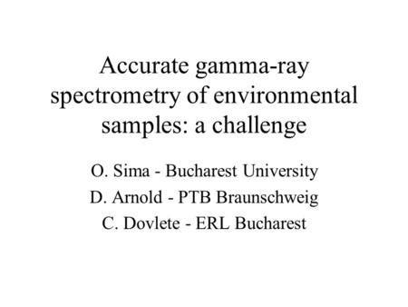 Accurate gamma-ray spectrometry of environmental samples: a challenge O. Sima - Bucharest University D. Arnold - PTB Braunschweig C. Dovlete - ERL Bucharest.