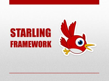 STARLING FRAMEWORK. It is a Actionscript 3 Framework. Used to Built 2D Games. Built on top of Stage 3D. Port of Sparrow Framework from iOS. STARLING FRAMEWORK.