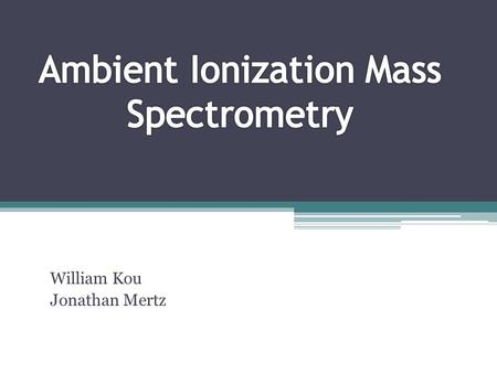 William Kou Jonathan Mertz. Introduction The field of Mass Spectrometry using Ambient Ionization techniques has grown exponentially since 2004. The direct.
